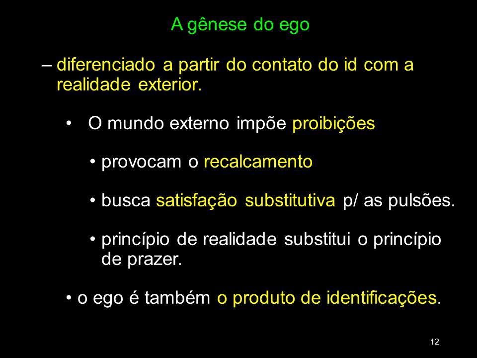 A gênese do ego –diferenciado a partir do contato do id com a realidade exterior. O mundo externo impõe proibições provocam o recalcamento busca satis
