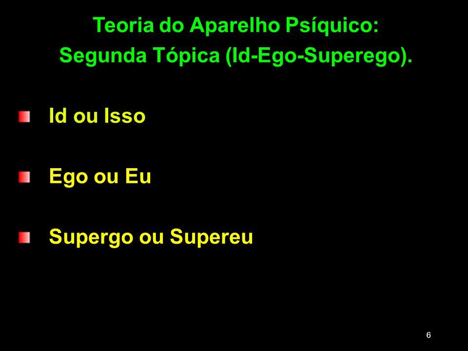 Teoria do Aparelho Psíquico: Segunda Tópica (Id-Ego-Superego). Id ou Isso Ego ou Eu Supergo ou Supereu 6