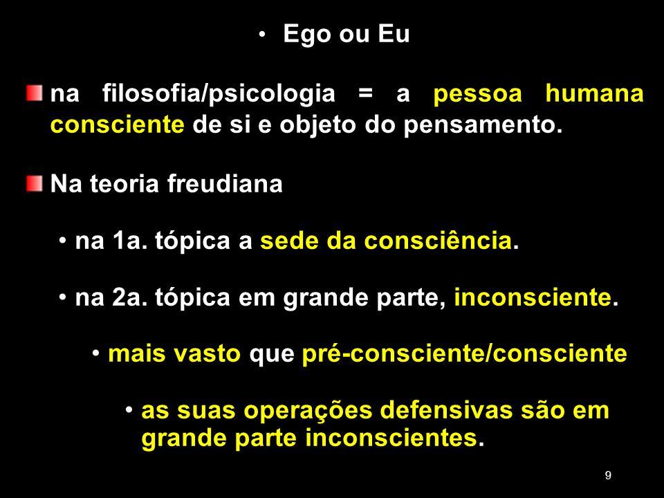 Ego ou Eu na filosofia/psicologia = a pessoa humana consciente de si e objeto do pensamento. Na teoria freudiana na 1a. tópica a sede da consciência.