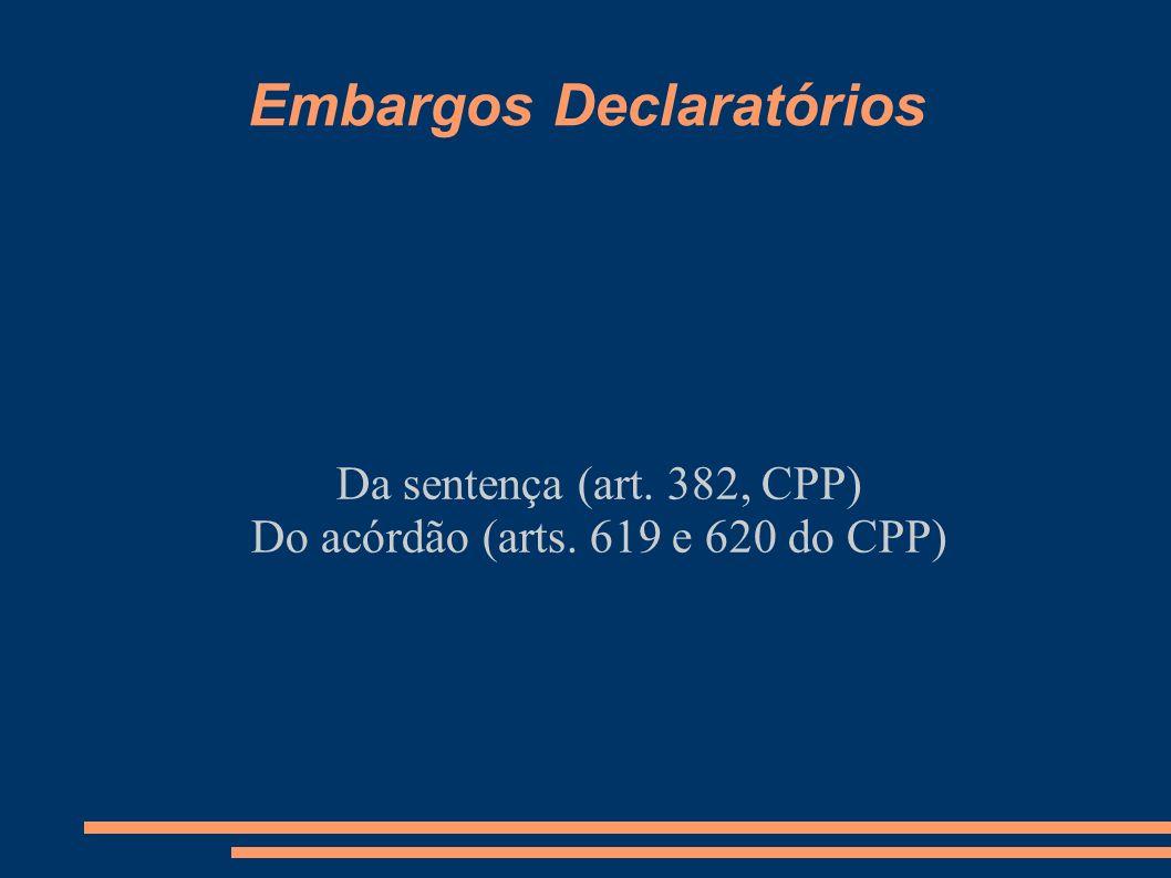 Embargos Declaratórios Da sentença (art. 382, CPP) Do acórdão (arts. 619 e 620 do CPP)