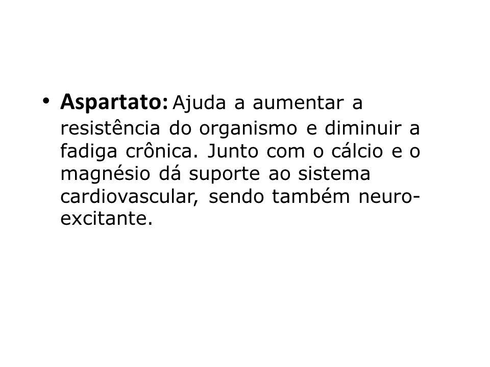 Aspartato: Ajuda a aumentar a resistência do organismo e diminuir a fadiga crônica. Junto com o cálcio e o magnésio dá suporte ao sistema cardiovascul