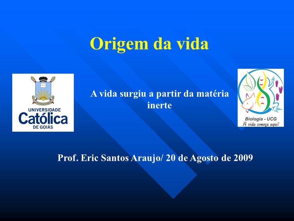Origem da vida Prof. Eric Santos Araujo/ 20 de Agosto de 2009 A vida surgiu a partir da matéria inerte