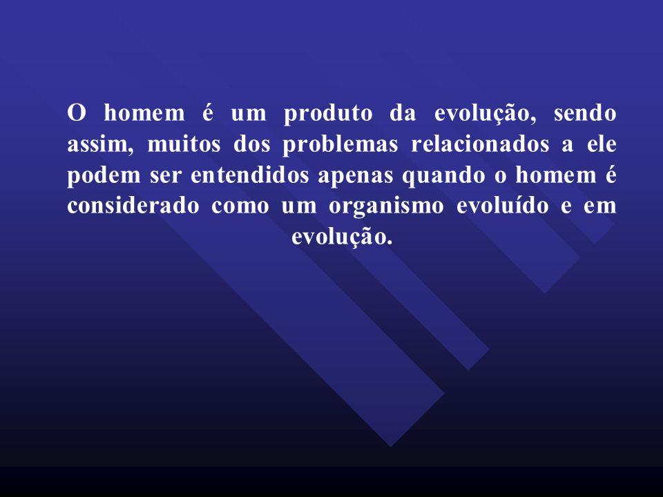 O homem é um produto da evolução, sendo assim, muitos dos problemas relacionados a ele podem ser entendidos apenas quando o homem é considerado como u