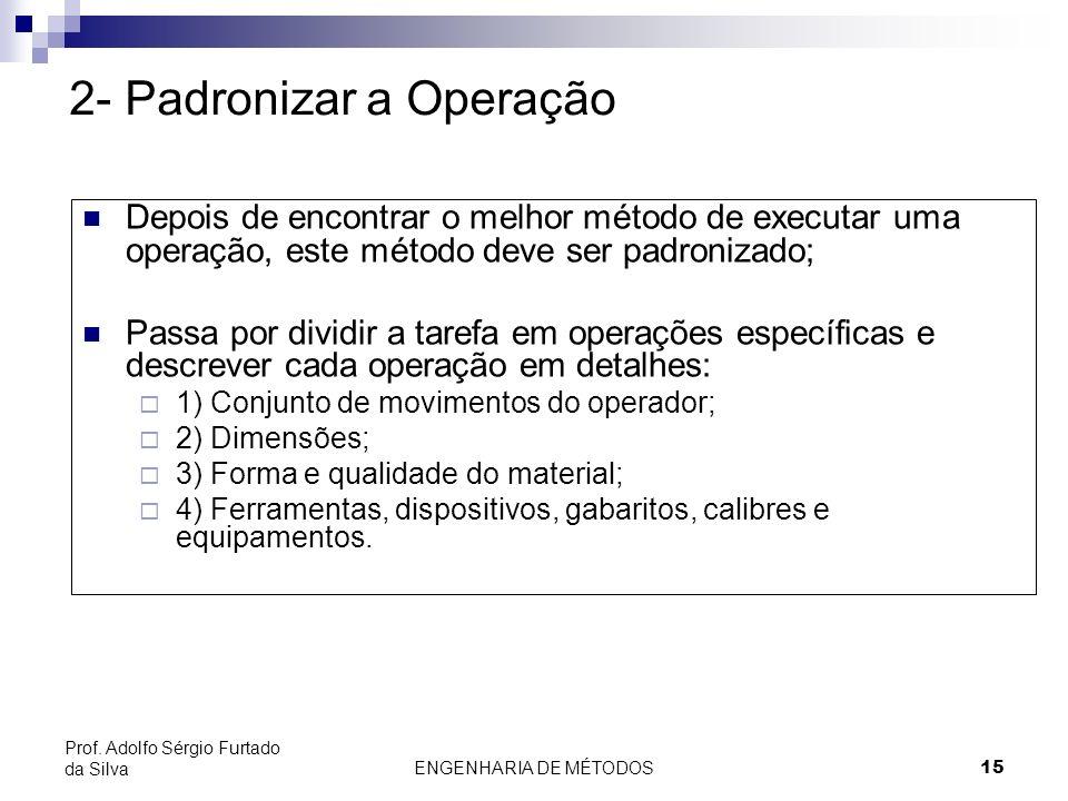 ENGENHARIA DE MÉTODOS15 Prof. Adolfo Sérgio Furtado da Silva 2- Padronizar a Operação Depois de encontrar o melhor método de executar uma operação, es
