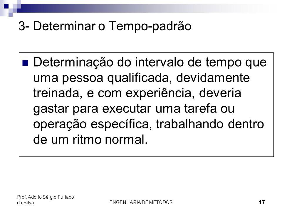 ENGENHARIA DE MÉTODOS17 Prof. Adolfo Sérgio Furtado da Silva 3- Determinar o Tempo-padrão Determinação do intervalo de tempo que uma pessoa qualificad