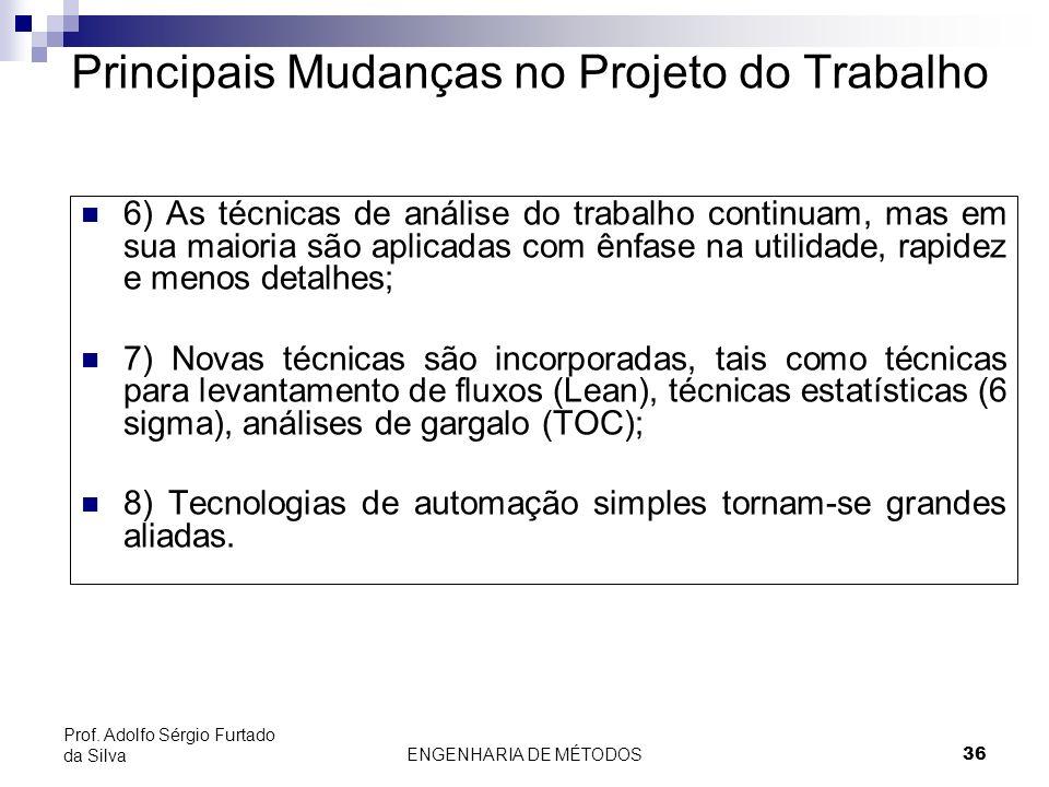ENGENHARIA DE MÉTODOS36 Prof. Adolfo Sérgio Furtado da Silva 6) As técnicas de análise do trabalho continuam, mas em sua maioria são aplicadas com ênf