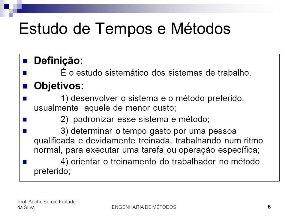 ENGENHARIA DE MÉTODOS5 Prof. Adolfo Sérgio Furtado da Silva Estudo de Tempos e Métodos Definição: É o estudo sistemático dos sistemas de trabalho. Obj