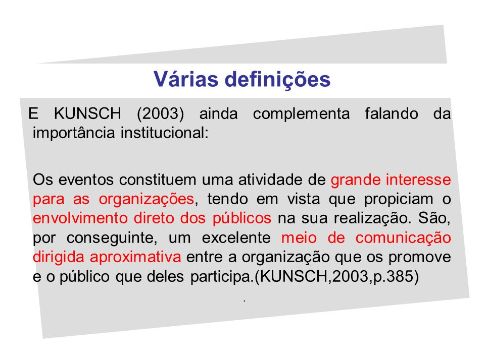 Várias definições E KUNSCH (2003) ainda complementa falando da importância institucional: Os eventos constituem uma atividade de grande interesse para
