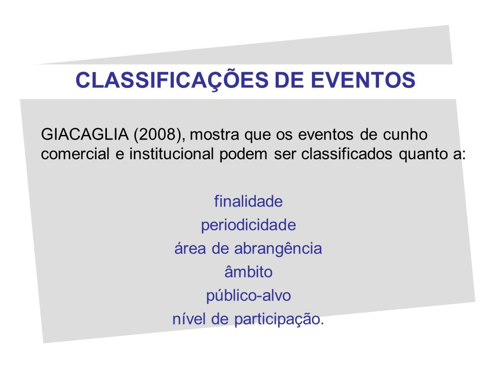 CLASSIFICAÇÕES DE EVENTOS GIACAGLIA (2008), mostra que os eventos de cunho comercial e institucional podem ser classificados quanto a: finalidade peri