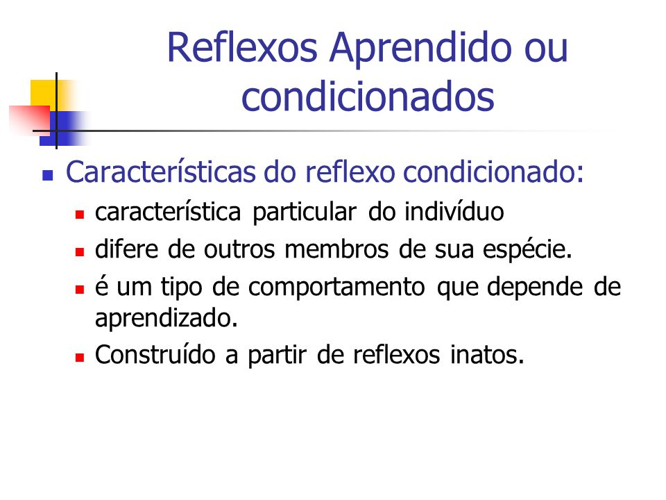 Reflexos Aprendido ou condicionados Características do reflexo condicionado: característica particular do indivíduo difere de outros membros de sua es