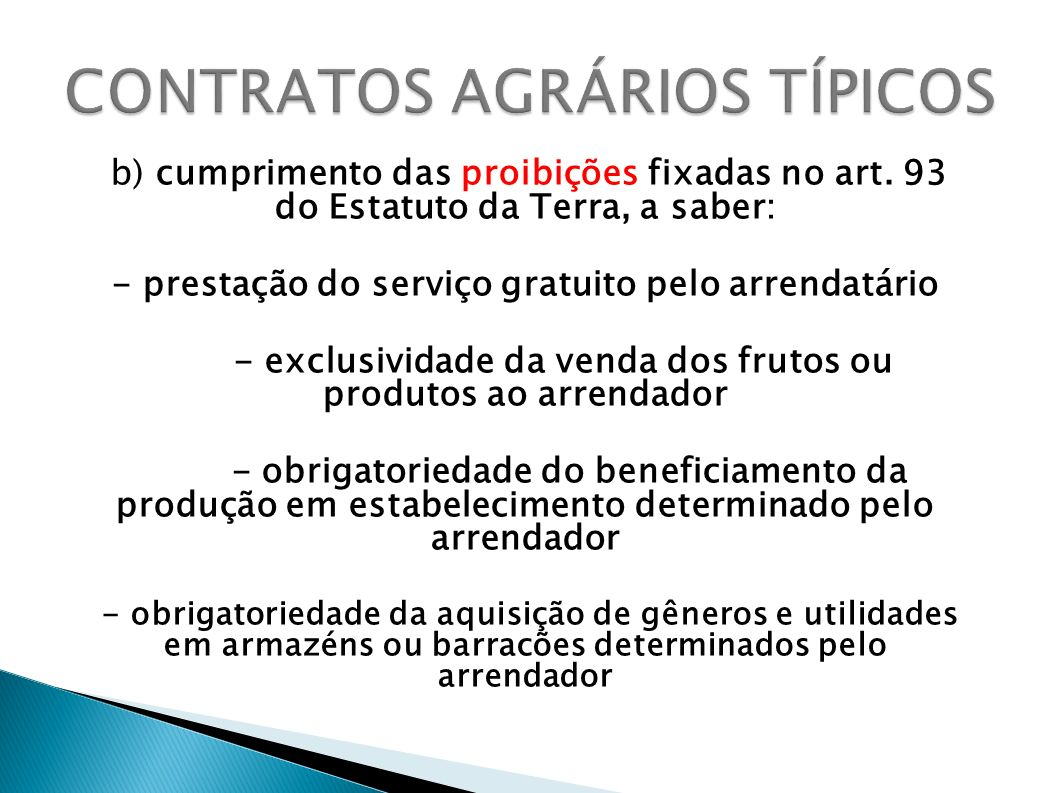 b) cumprimento das proibições fixadas no art. 93 do Estatuto da Terra, a saber: - prestação do serviço gratuito pelo arrendatário - exclusividade da v