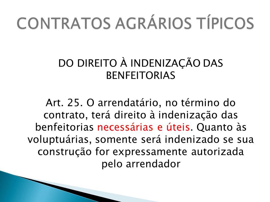 DO DIREITO À INDENIZAÇÃO DAS BENFEITORIAS Art. 25. O arrendatário, no término do contrato, terá direito à indenização das benfeitorias necessárias e ú