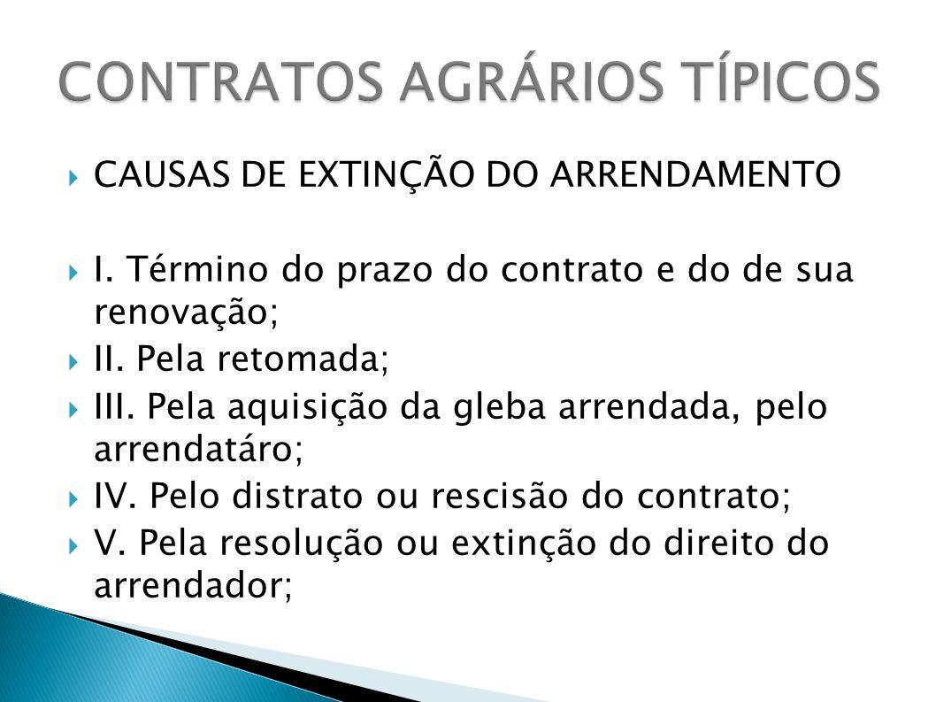 CAUSAS DE EXTINÇÃO DO ARRENDAMENTO I. Término do prazo do contrato e do de sua renovação; II. Pela retomada; III. Pela aquisição da gleba arrendada, p