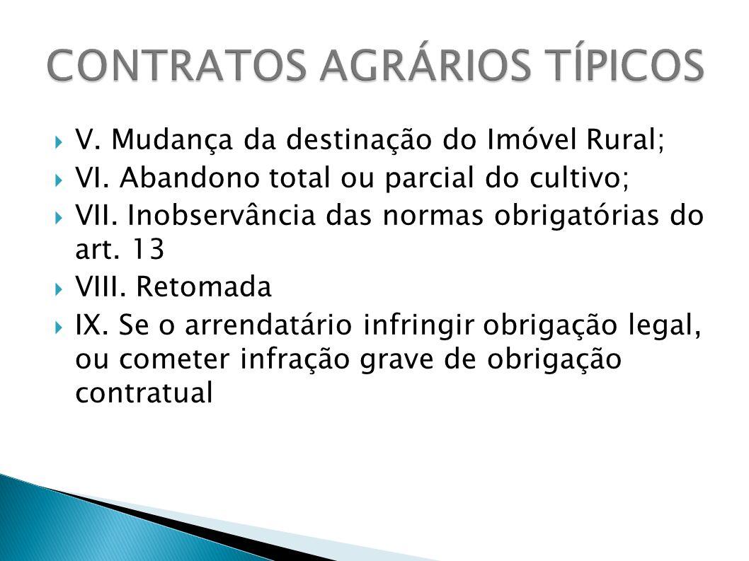 V. Mudança da destinação do Imóvel Rural; VI. Abandono total ou parcial do cultivo; VII. Inobservância das normas obrigatórias do art. 13 VIII. Retoma