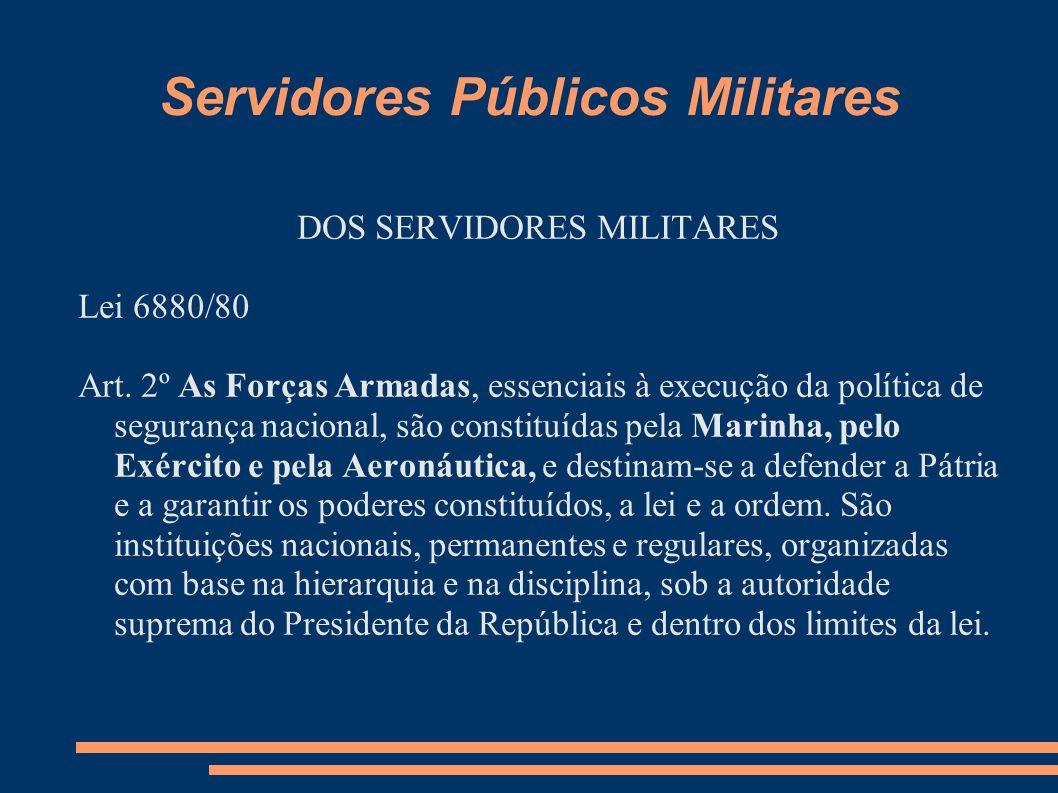 Servidores Públicos Militares DOS SERVIDORES MILITARES Lei 6880/80 Art. 2º As Forças Armadas, essenciais à execução da política de segurança nacional,