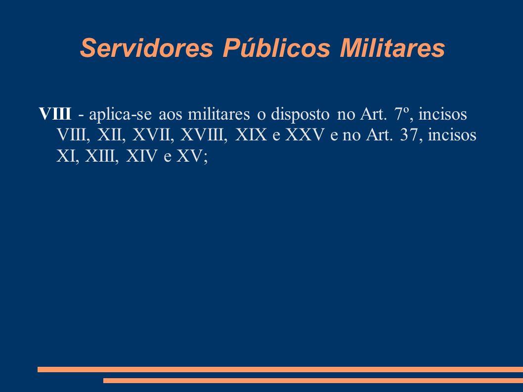 Servidores Públicos Militares VIII - aplica-se aos militares o disposto no Art. 7º, incisos VIII, XII, XVII, XVIII, XIX e XXV e no Art. 37, incisos XI