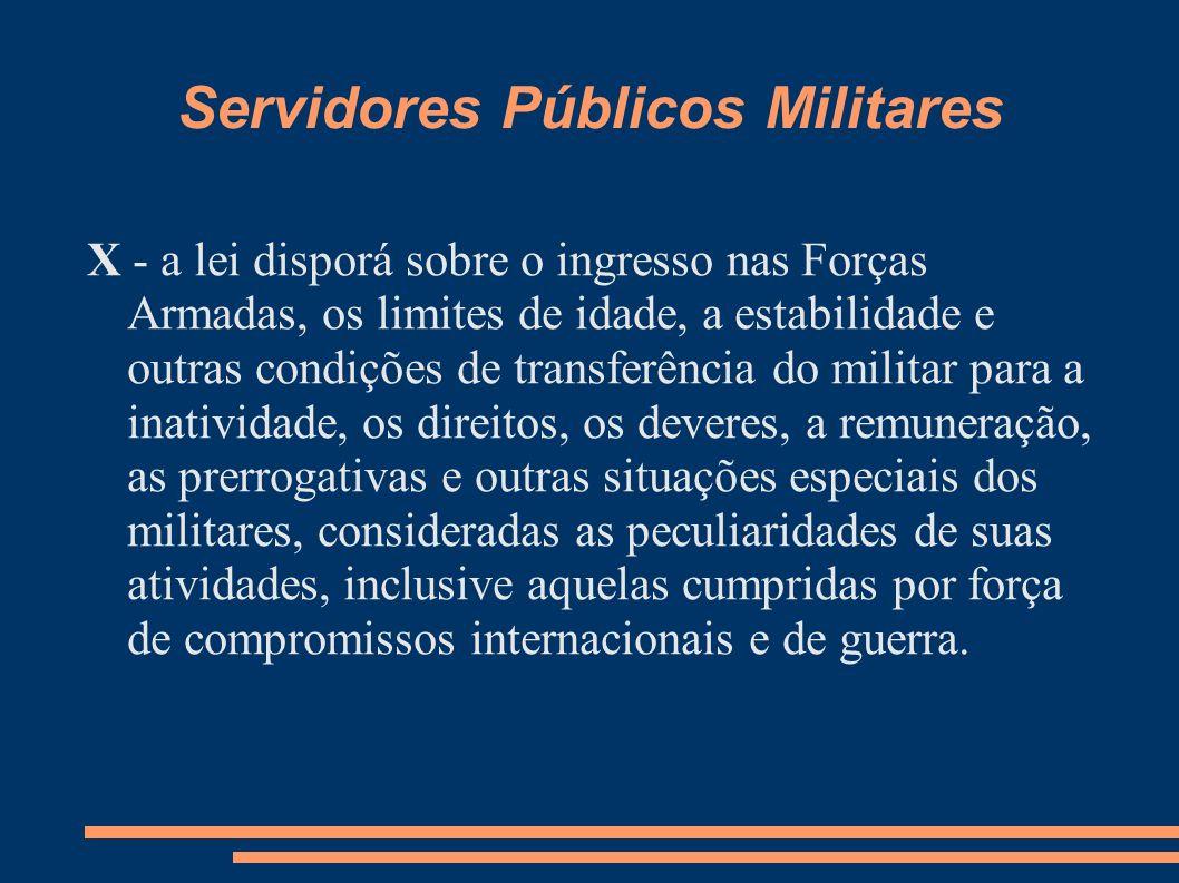 Servidores Públicos Militares X - a lei disporá sobre o ingresso nas Forças Armadas, os limites de idade, a estabilidade e outras condições de transfe