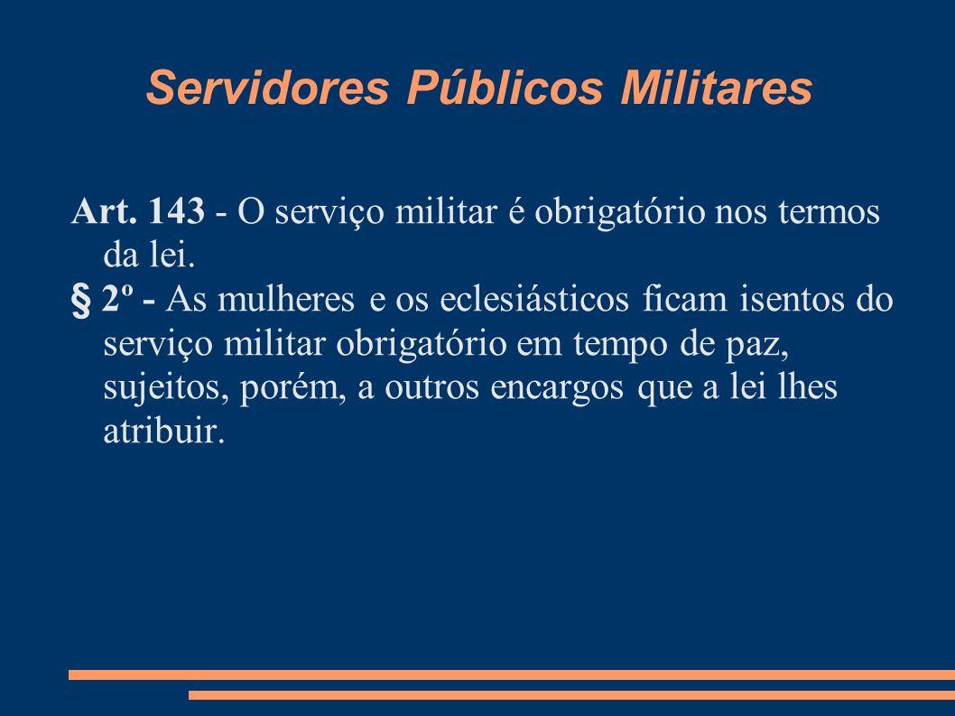 Servidores Públicos Militares Art. 143 - O serviço militar é obrigatório nos termos da lei. § 2º - As mulheres e os eclesiásticos ficam isentos do ser