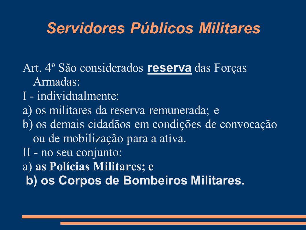 Servidores Públicos Militares Art. 4º São considerados reserva das Forças Armadas: I - individualmente: a) os militares da reserva remunerada; e b) os