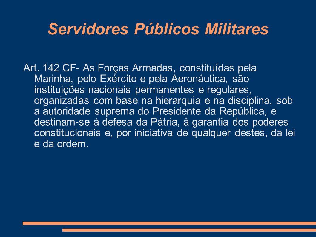 Servidores Públicos Militares Art. 142 CF- As Forças Armadas, constituídas pela Marinha, pelo Exército e pela Aeronáutica, são instituições nacionais