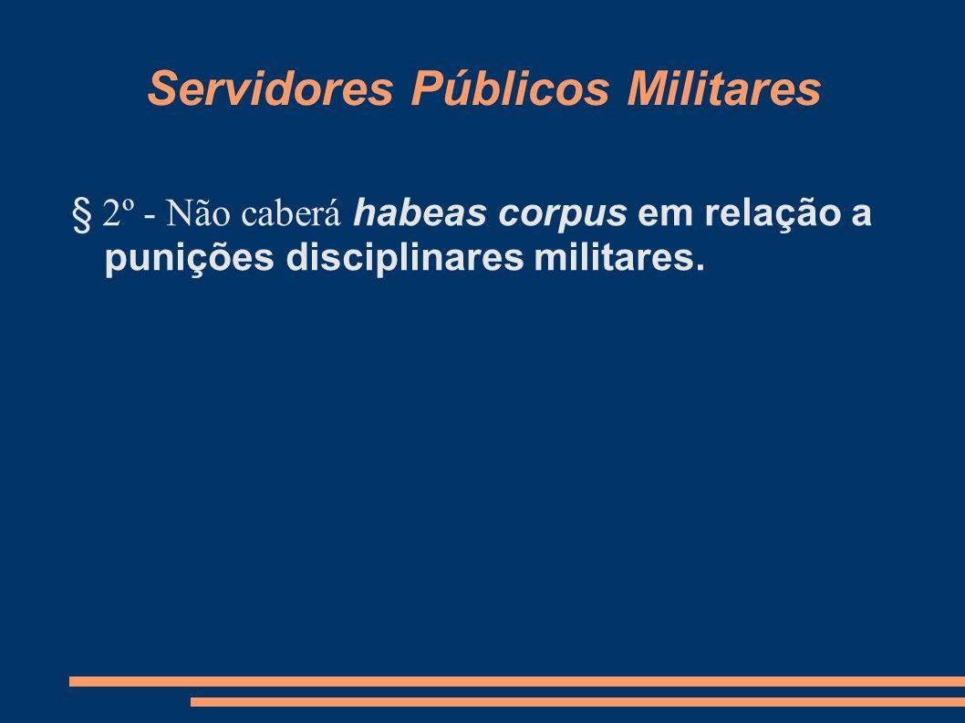 Servidores Públicos Militares § 2º - Não caberá habeas corpus em relação a punições disciplinares militares.