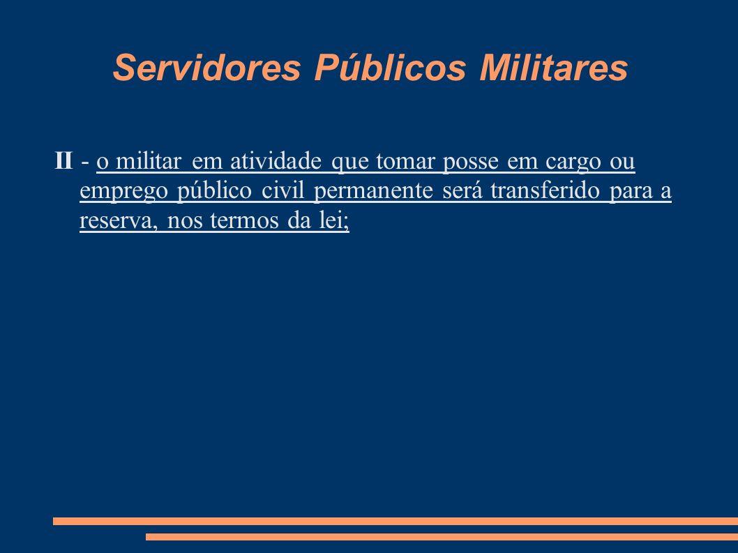 Servidores Públicos Militares II - o militar em atividade que tomar posse em cargo ou emprego público civil permanente será transferido para a reserva