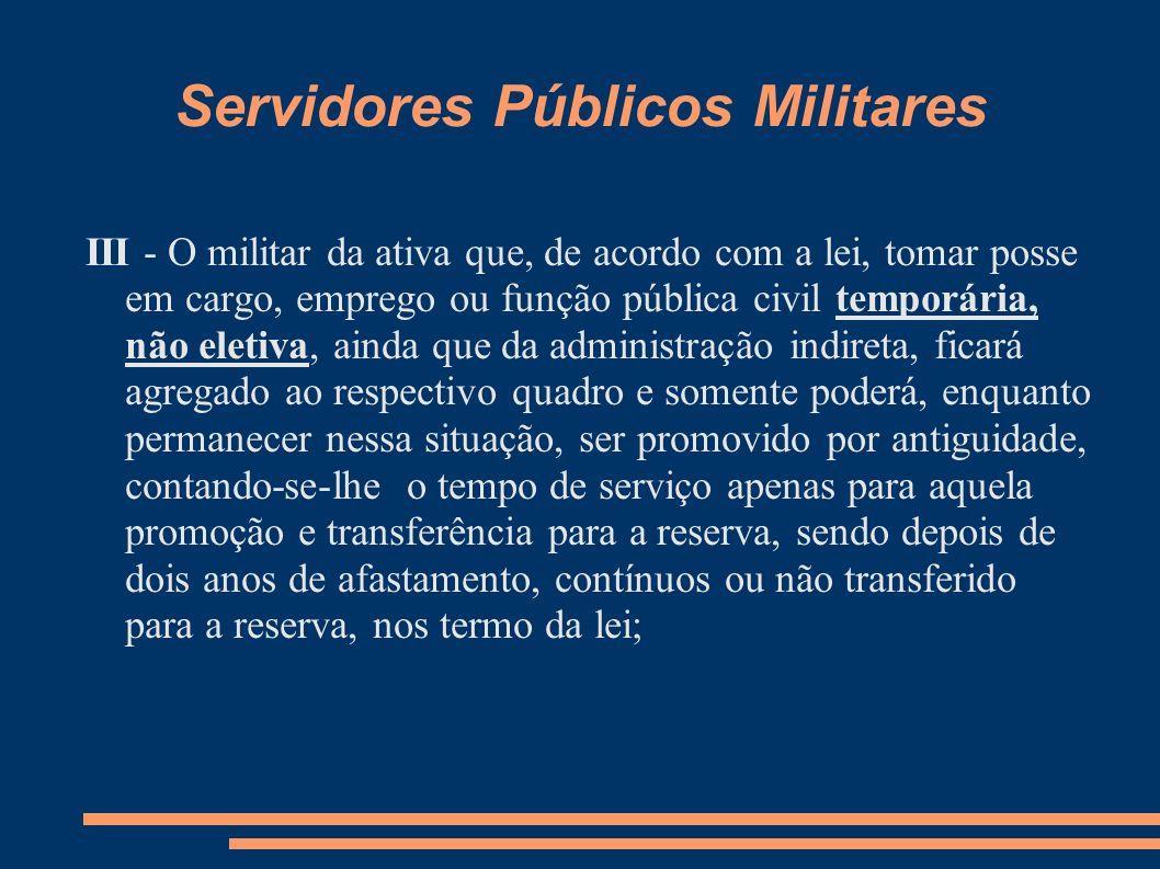 Servidores Públicos Militares III - O militar da ativa que, de acordo com a lei, tomar posse em cargo, emprego ou função pública civil temporária, não