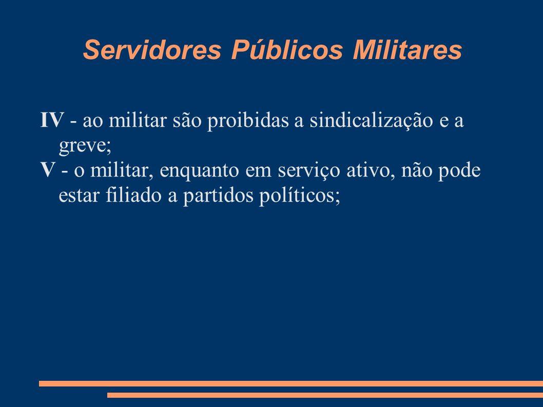 Servidores Públicos Militares IV - ao militar são proibidas a sindicalização e a greve; V - o militar, enquanto em serviço ativo, não pode estar filia