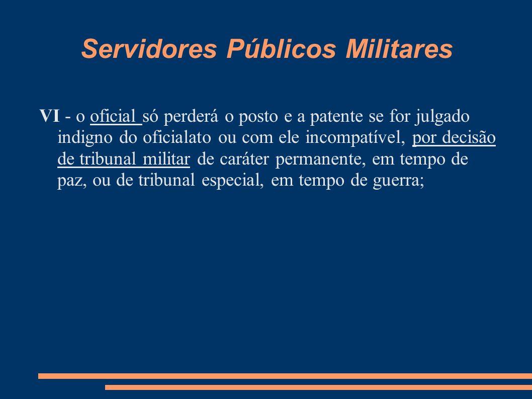 Servidores Públicos Militares VI - o oficial só perderá o posto e a patente se for julgado indigno do oficialato ou com ele incompatível, por decisão