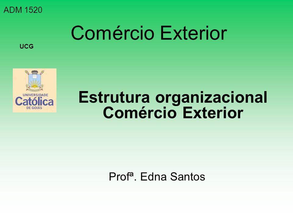 Comércio Exterior Estrutura organizacional Comércio Exterior ADM 1520 UCG Profª. Edna Santos