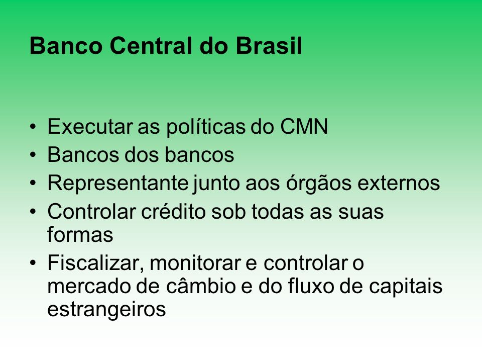 Banco Central do Brasil Executar as políticas do CMN Bancos dos bancos Representante junto aos órgãos externos Controlar crédito sob todas as suas for