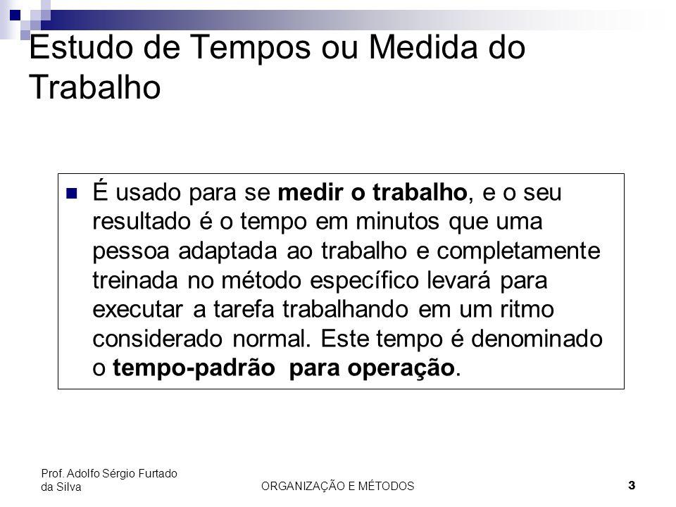 ORGANIZAÇÃO E MÉTODOS 3 Prof. Adolfo Sérgio Furtado da Silva Estudo de Tempos ou Medida do Trabalho É usado para se medir o trabalho, e o seu resultad