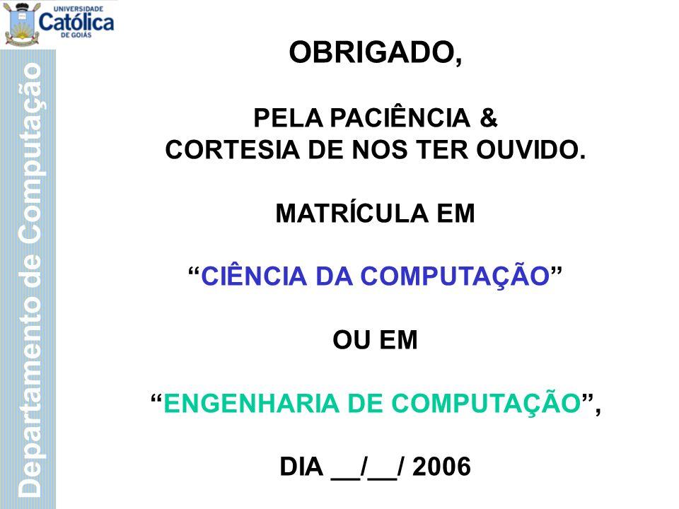 Departamento de Computação OBRIGADO, PELA PACIÊNCIA & CORTESIA DE NOS TER OUVIDO.
