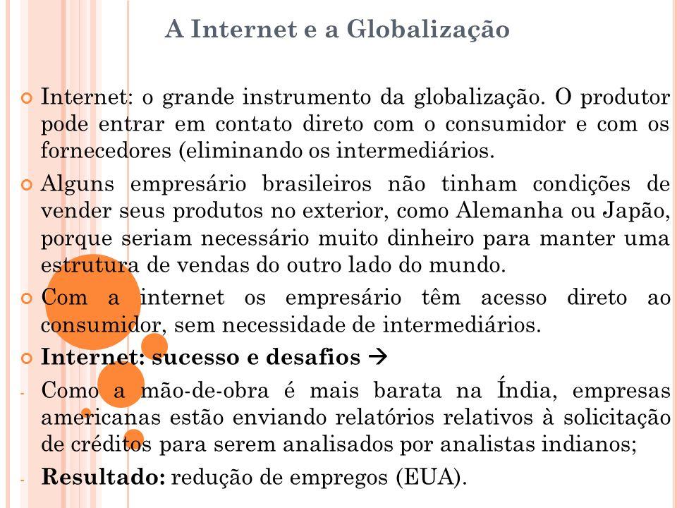 A Internet e a Globalização Internet: o grande instrumento da globalização. O produtor pode entrar em contato direto com o consumidor e com os fornece