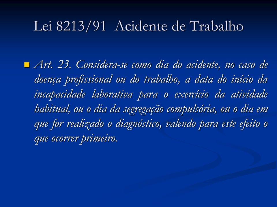 Lei 8213/91 Acidente de Trabalho Art. 23. Considera-se como dia do acidente, no caso de doença profissional ou do trabalho, a data do início da incapa