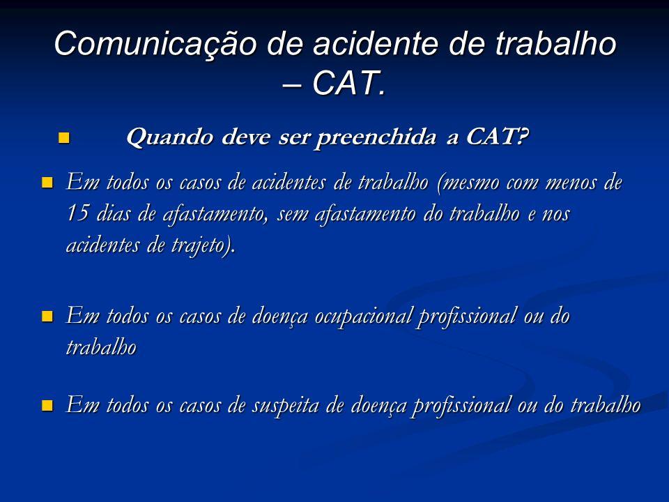 Comunicação de acidente de trabalho – CAT. Em todos os casos de acidentes de trabalho (mesmo com menos de 15 dias de afastamento, sem afastamento do t