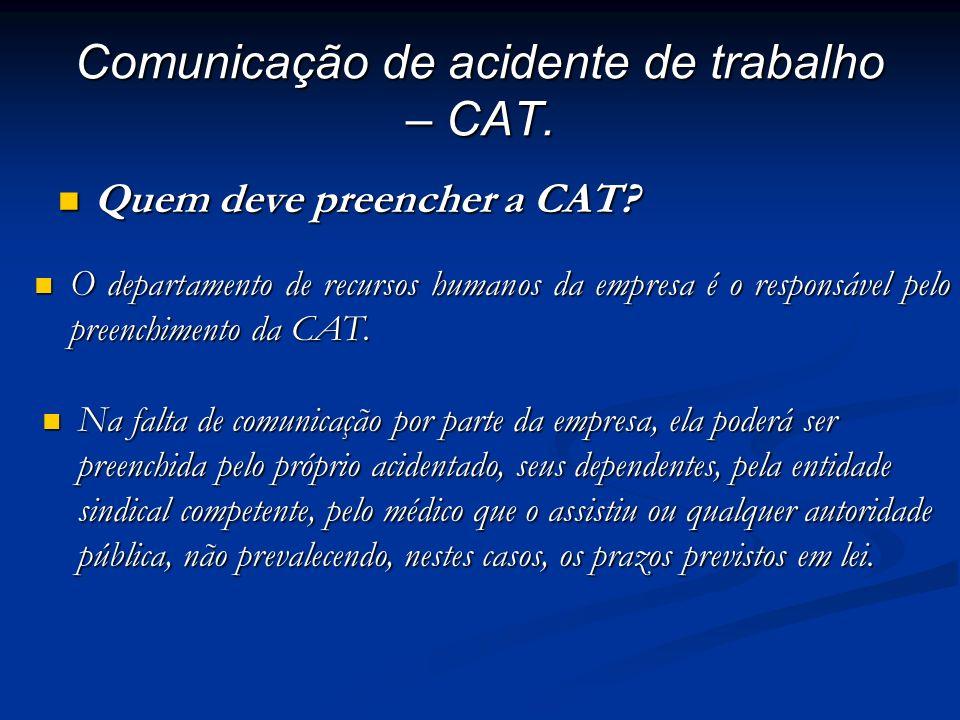 Comunicação de acidente de trabalho – CAT. Quem deve preencher a CAT? Quem deve preencher a CAT? O departamento de recursos humanos da empresa é o res