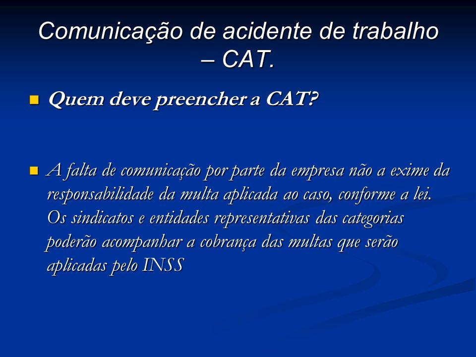 Comunicação de acidente de trabalho – CAT. Quem deve preencher a CAT? Quem deve preencher a CAT? A falta de comunicação por parte da empresa não a exi