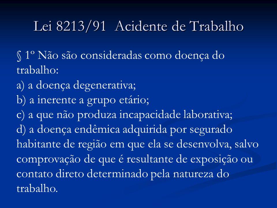 Lei 8213/91 Acidente de Trabalho § 1º Não são consideradas como doença do trabalho: a) a doença degenerativa; b) a inerente a grupo etário; c) a que n
