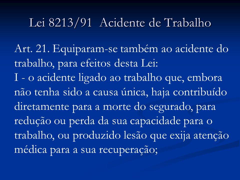 Lei 8213/91 Acidente de Trabalho Art. 21. Equiparam-se também ao acidente do trabalho, para efeitos desta Lei: I - o acidente ligado ao trabalho que,