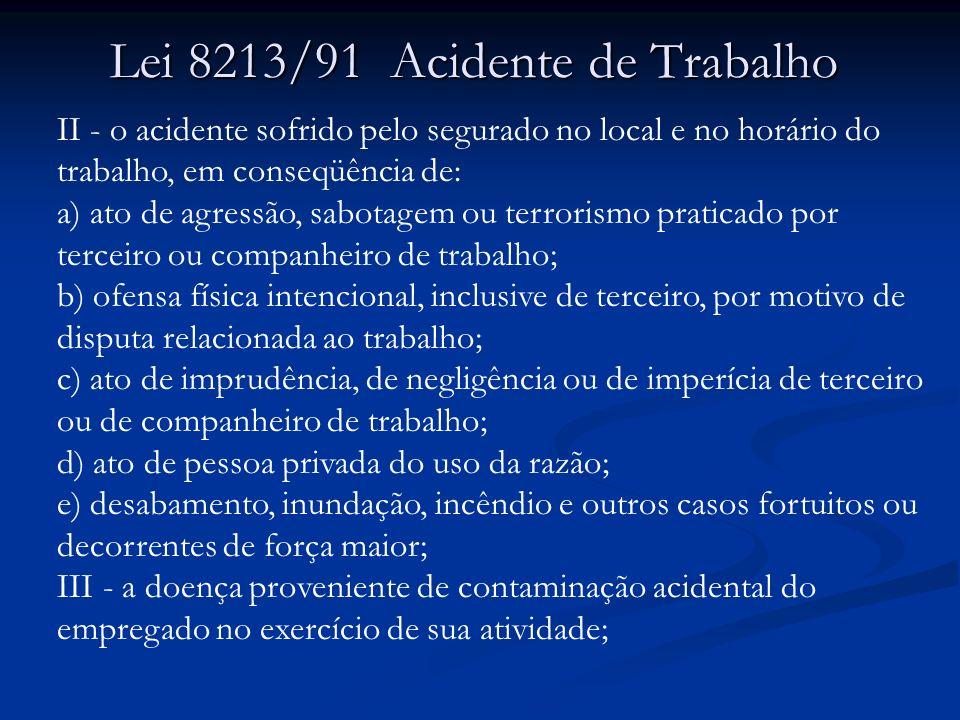 Lei 8213/91 Acidente de Trabalho II - o acidente sofrido pelo segurado no local e no horário do trabalho, em conseqüência de: a) ato de agressão, sabo