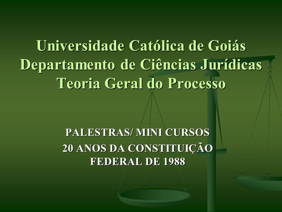 Universidade Católica de Goiás Departamento de Ciências Jurídicas Teoria Geral do Processo PALESTRAS/ MINI CURSOS 20 ANOS DA CONSTITUIÇÃO FEDERAL DE 1