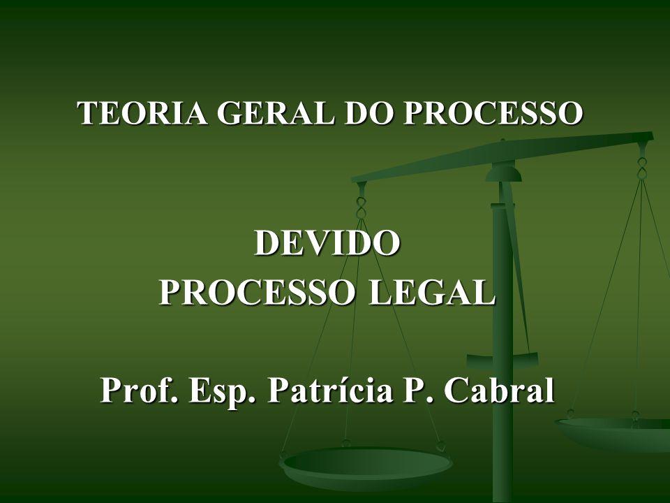 TEORIA GERAL DO PROCESSO DEVIDO PROCESSO LEGAL Prof. Esp. Patrícia P. Cabral