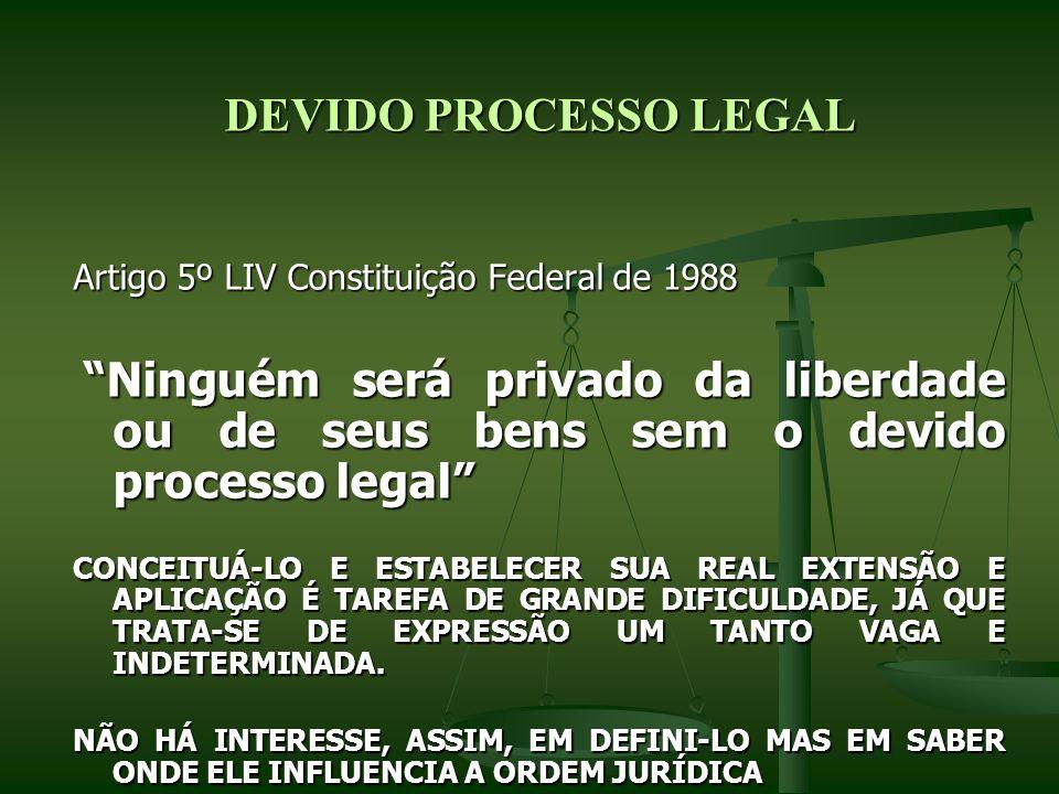 DEVIDO PROCESSO LEGAL DEVIDO PROCESSO LEGAL Artigo 5º LIV Constituição Federal de 1988 Ninguém será privado da liberdade ou de seus bens sem o devido