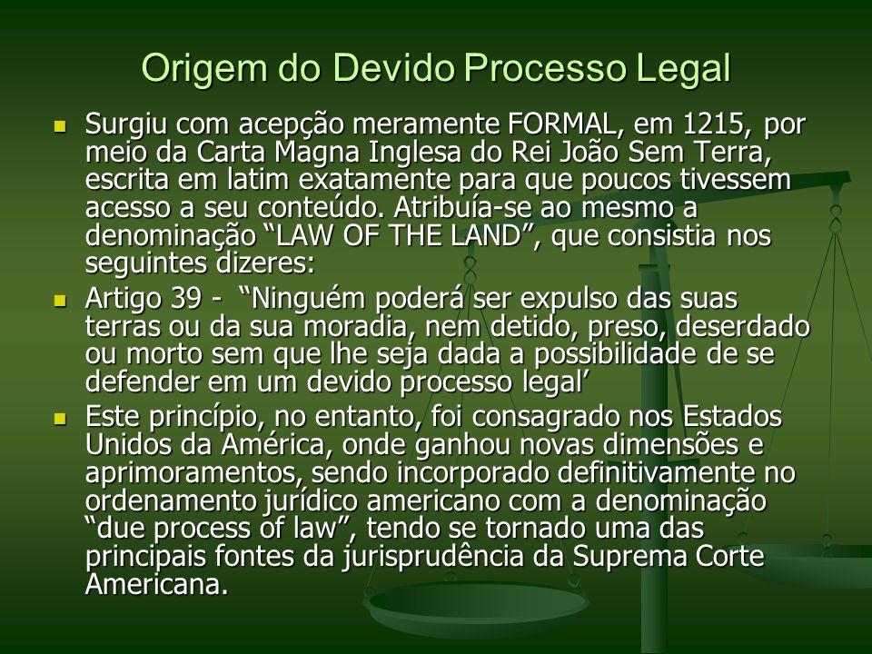 Origem do Devido Processo Legal Surgiu com acepção meramente FORMAL, em 1215, por meio da Carta Magna Inglesa do Rei João Sem Terra, escrita em latim