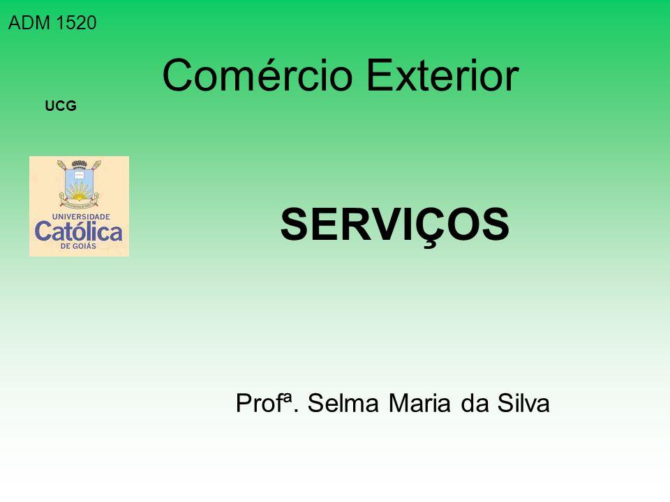 Comércio Exterior SERVIÇOS ADM 1520 UCG Profª. Selma Maria da Silva