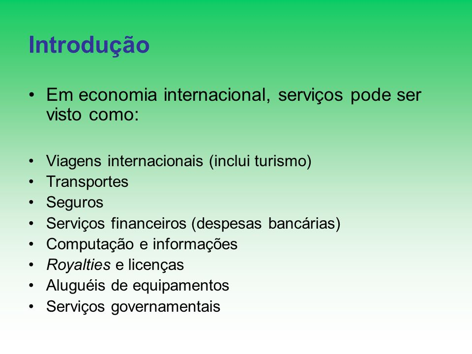Introdução Em economia internacional, serviços pode ser visto como: Viagens internacionais (inclui turismo) Transportes Seguros Serviços financeiros (