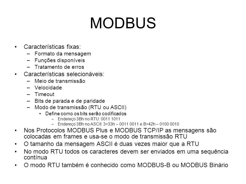 MODBUS Características fixas: –Formato da mensagem –Funções disponíveis –Tratamento de erros Características selecionáveis: –Meio de transmissão –Velocidade –Timeout –Bits de parada e de paridade –Modo de transmissão (RTU ou ASCII) Define como os bits serão codificados –Endereço 3Bh no RTU: 0011 1011 –Endereço 3Bh no ASCII: 3=33h – 0011 0011 e B=42h – 0100 0010 Nos Protocolos MODBUS Plus e MODBUS TCP/IP as mensagens são colocadas em frames e usa-se o modo de transmissão RTU O tamanho da mensagem ASCII é duas vezes maior que a RTU No modo RTU todos os caracteres devem ser enviados em uma sequência contínua O modo RTU também é conhecido como MODBUS-B ou MODBUS Binário