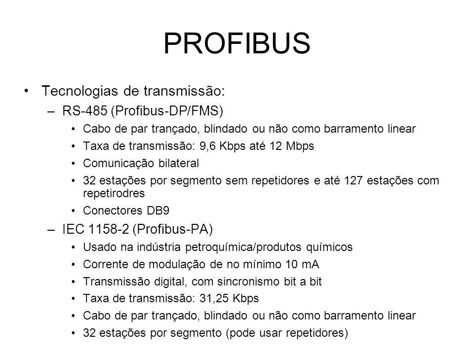 PROFIBUS Tecnologias de transmissão: –RS-485 (Profibus-DP/FMS) Cabo de par trançado, blindado ou não como barramento linear Taxa de transmissão: 9,6 Kbps até 12 Mbps Comunicação bilateral 32 estações por segmento sem repetidores e até 127 estações com repetirodres Conectores DB9 –IEC 1158-2 (Profibus-PA) Usado na indústria petroquímica/produtos químicos Corrente de modulação de no mínimo 10 mA Transmissão digital, com sincronismo bit a bit Taxa de transmissão: 31,25 Kbps Cabo de par trançado, blindado ou não como barramento linear 32 estações por segmento (pode usar repetidores)
