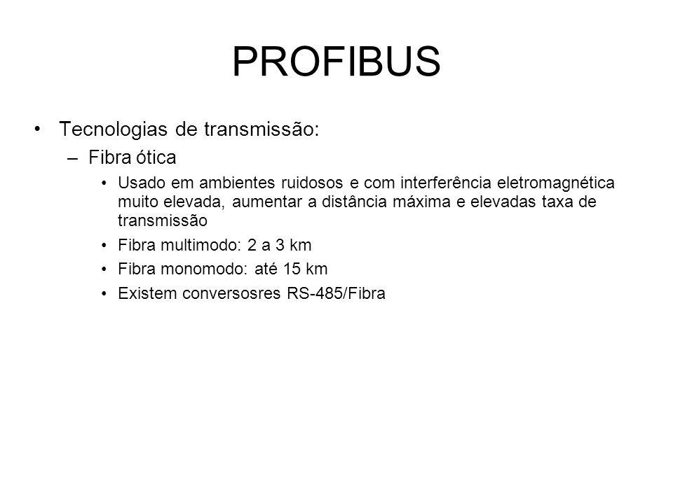 PROFIBUS Tecnologias de transmissão: –Fibra ótica Usado em ambientes ruidosos e com interferência eletromagnética muito elevada, aumentar a distância máxima e elevadas taxa de transmissão Fibra multimodo: 2 a 3 km Fibra monomodo: até 15 km Existem conversosres RS-485/Fibra
